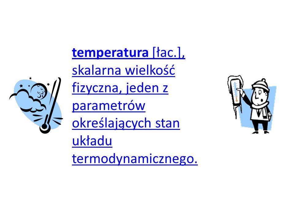 temperatura [łac.], skalarna wielkość fizyczna, jeden z parametrów określających stan układu termodynamicznego.